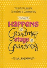 What Happens at Grandma's Stays at Grandma's: Stories That Celebrate the Joy and Chaos of Grandparenting
