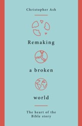 Remaking a Broken World: The Heart of the Bible Story
