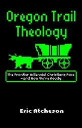 Oregon Trail Theology: The Frontier Millennial Christians Face-and How We're Ready - eBook