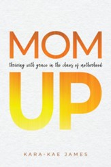 Mom Up: Thriving with Grace in the Chaos of Motherhood - eBook