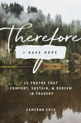 Therefore I Have Hope: 12 Truths That Comfort, Sustain, and Redeem in Tragedy - eBook