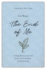 The End of Me: Finding Resurrection Life in the Daily Sacrifices of Motherhood