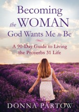 Becoming the Woman God Wants Me to Be: A 90-Day Guide to Living the Proverbs 31 Life - eBook