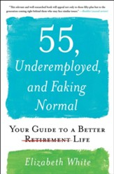 55, Underemployed, and Faking Normal: Your Guide to a Better Life - eBook