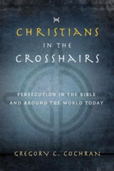 Christians in the Crosshairs: Persecution in the Bible and Around the World Today - eBook