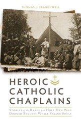 Heroic Catholic Chaplains: Stories of the Brave and Holy Men Who Dodged Bullets While Saving Souls - eBook