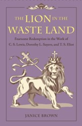 The Lion in the Waste Land: Fearsome  Redemption in the Work of C. S. Lewis, Dorothy L. Sayers, and T. S. Eliot - eBook