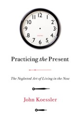 Practicing the Present: The Neglected Art of Living in the Now - eBook