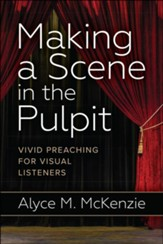 Making a Scene in the Pulpit: Vivid Preaching for Visual Listeners - eBook