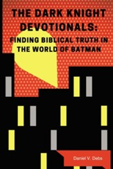 The Dark Knight Devotionals: Finding Biblical Truth In The World Of Batman - eBook
