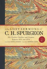 The Lost Sermons of C. H. Spurgeon Volume VI: His Earliest Outlines and Sermons Between 1851 and 1854