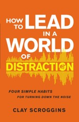 How to Lead in a World of Distraction: Maximizing Your Influence by Turning Down the Noise - eBook