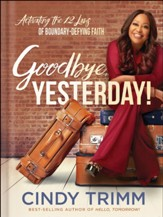Goodbye, Yesterday! Activating the 12 Laws of Boundary-Defying Faith