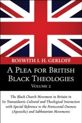 A Plea for British Black Theologies, Volume 2: The Black Church Movement in Britain in Its Transatlantic Cultural and Theological Interaction with Spe