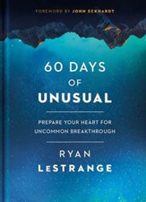 60 Days of Unusual: Prepare Your Heart for Uncommon Breakthrough