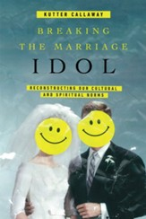 Breaking the Marriage Idol: Reconstructing Our Cultural and Spiritual Norms - eBook