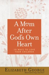A Mom After God's Own Heart: 10 Ways to Love Your Children - eBook