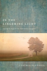 In the Lingering Light: Courage and Hope for the Alzheimer's Caregiver - eBook