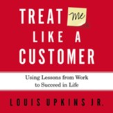 Treat Me Like a Customer: Using Lessons from Work to Succeed in Life - Unabridged Audiobook [Download]
