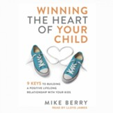 Winning the Heart of Your Child: 9 Keys to Building a Positive Lifelong Relationship with Your Kids - Unabridged edition Audiobook [Download]