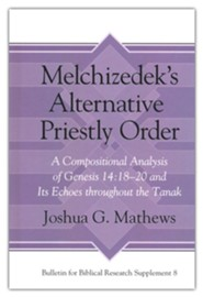 Melchizedek's Alternative Priestly Order: A Compositional Analysis of Genesis 14:18-20
