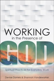 Working in the Presence of God: Spiritual Practices for Everyday Work