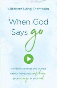 When God Says Go: Rising to Challenge and Change Without Losing Your Confidence, Your Courage, or Your Cool