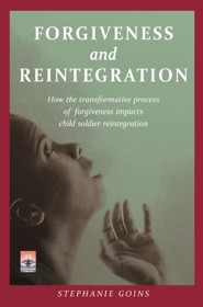 Forgiveness and Reintegration: How the Transformative Process of Forgiveness Impacts Child Soldier Reintegration