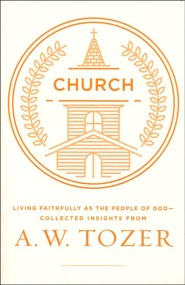 The Church: Living Faithfully as the People of God-Collected Insights from A. W. Tozer
