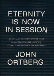 Eternity Is Now in Session, Hardcover: A Radical Rediscovery of What Jesus Really Taught about Salvation, Eternity, and Getting to the Good Place