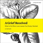 A Grief Received: What to Do When Loss Leaves You Empty-Handed