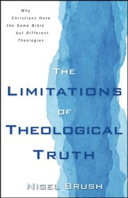 The Limitations of Theological Truth: Why Christians Have the Same Bible but Different Theologies