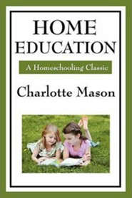 Home Education: Volume I of Charlotte Mason's Homeschooling Series