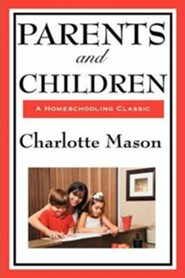 Parents and Children: Volume II of Charlotte Mason's Original Homeschooling Series