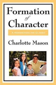Formation of Character: Volume V of Charlotte Mason's Original Homeschooling Series