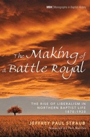 The Making of a Battle Royal: The Rise of Liberalism in Northern Baptist Life, 1870-1920