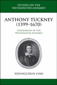 Anthony Tuckney (1599-1670): Theologian of the Westminster Assembly