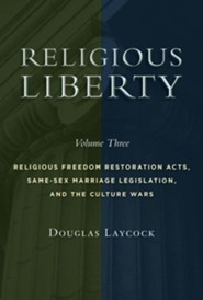Religious Liberty, Volume 3: Religious Freedom Restoration Acts, Same-Sex Marriage Legislation, and the Culture Wars