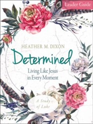 Determined: Living Like Jesus in Every Moment - Women's Bible Study, Leader Guide