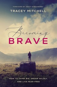 Becoming Brave: How to Think Big, Dream Wildly, and Live Fear Free