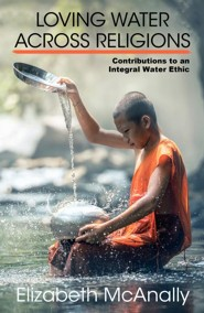 Loving Water Across Religions: Contributions to an Integral Water Ethic