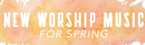 New Worship Music for Spring