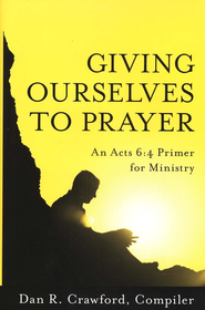 Giving Ourselves to Prayer: An Acts 6:4 Primer for Ministry  -     Edited By: Dan R. Crawford     By: Compiled by Dan R. Crawford