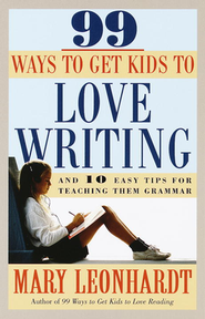 99 Ways to Get Kids to Love Writing: And 10 Easy Tips  for Teaching Them Grammar  -     By: Mary Leonhardt