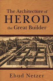 The Architecture of Herod, the Great Builder  -     By: Ehud Netzer