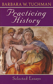 Practicing History: Selected Essays   -     By: Barbara W. Tuchman