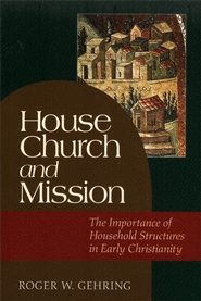 House Church and Mission: The Importance of Household Structures in Early Christianity  -     By: Roger W. Gehring