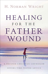 Healing for the Father Wound: A Trusted Christian Counselor Offers Time-Tested Advice - eBook  -     By: H. Norman Wright