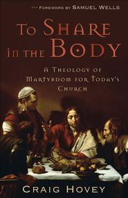 To Share in the Body: A Theology of Martyrdom for Today's Church - eBook  -     By: Craig Hovey