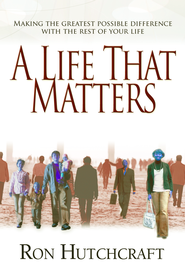 A Life That Matters: Making the Greatest Possible Difference with the Rest of Your Life - eBook  -     By: Ron Hutchcraft